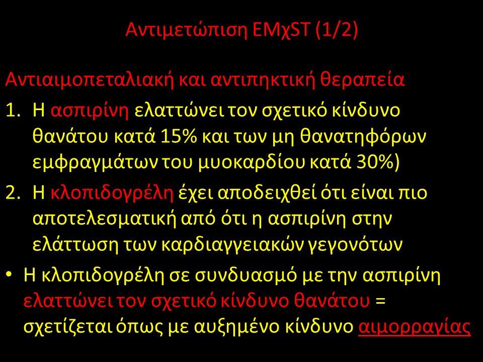 Αντιμετώπιση EMχST (1/2) Αντιαιμοπεταλιακή και αντιπηκτική θεραπεία 1.Η ασπιρίνη ελαττώνει τον σχετικό κίνδυνο θανάτου κατά 15% και των μη θανατηφόρων εμφραγμάτων του μυοκαρδίου κατά 30%) 2.Η κλοπιδογρέλη έχει αποδειχθεί ότι είναι πιο αποτελεσματική από ότι η ασπιρίνη στην ελάττωση των καρδιαγγειακών γεγονότων Η κλοπιδογρέλη σε συνδυασμό με την ασπιρίνη ελαττώνει τον σχετικό κίνδυνο θανάτου = σχετίζεται όπως με αυξημένο κίνδυνο αιμορραγίας