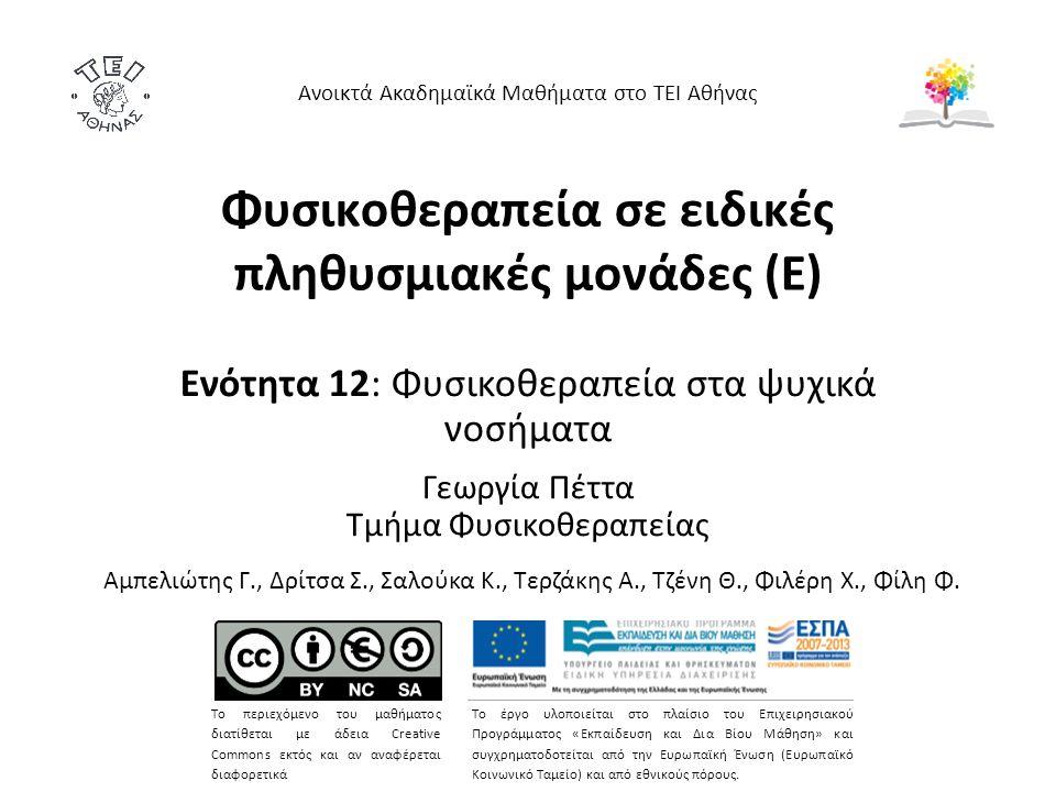 Φυσικοθεραπεία σε ειδικές πληθυσμιακές μονάδες (Ε) Ενότητα 12: Φυσικοθεραπεία στα ψυχικά νοσήματα Γεωργία Πέττα Τμήμα Φυσικοθεραπείας Ανοικτά Ακαδημαϊκά Μαθήματα στο ΤΕΙ Αθήνας Το περιεχόμενο του μαθήματος διατίθεται με άδεια Creative Commons εκτός και αν αναφέρεται διαφορετικά Το έργο υλοποιείται στο πλαίσιο του Επιχειρησιακού Προγράμματος «Εκπαίδευση και Δια Βίου Μάθηση» και συγχρηματοδοτείται από την Ευρωπαϊκή Ένωση (Ευρωπαϊκό Κοινωνικό Ταμείο) και από εθνικούς πόρους.