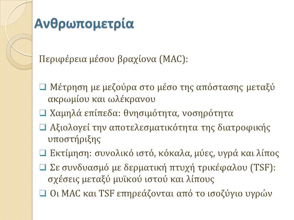 Ανθρωπομετρία Περιφέρεια μέσου βραχίονα (MAC):  Μέτρηση με μεζούρα στο μέσο της απόστασης μεταξύ ακρωμίου και ωλέκρανου  Χαμηλά επίπεδα: θνησιμότητα