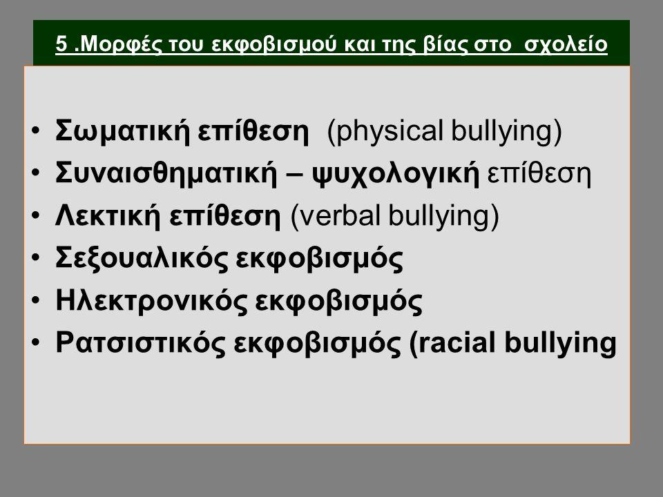 5.Μορφές του εκφοβισμού και της βίας στο σχολείο Σωματική επίθεση (physical bullying) Συναισθηματική – ψυχολογική επίθεση Λεκτική επίθεση (verbal bullying) Σεξουαλικός εκφοβισμός Ηλεκτρονικός εκφοβισμός Ρατσιστικός εκφοβισμός (racial bullying