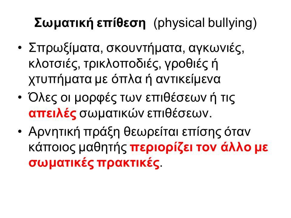 Σωματική επίθεση (physical bullying) Σπρωξίματα, σκουντήματα, αγκωνιές, κλοτσιές, τρικλοποδιές, γροθιές ή χτυπήματα με όπλα ή αντικείμενα Όλες οι μορφές των επιθέσεων ή τις απειλές σωματικών επιθέσεων.
