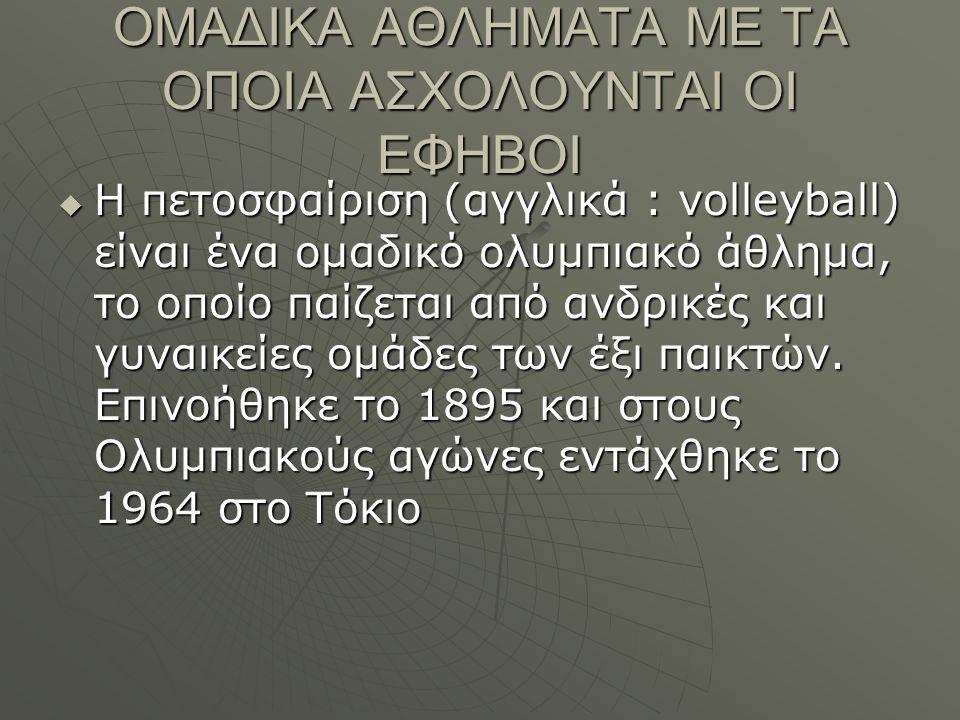 ΟΜΑΔΙΚΑ ΑΘΛΗΜΑΤΑ ΜΕ ΤΑ ΟΠΟΙΑ ΑΣΧΟΛΟΥΝΤΑΙ ΟΙ ΕΦΗΒΟΙ  Η πετοσφαίριση (αγγλικά : volleyball) είναι ένα ομαδικό ολυμπιακό άθλημα, το οποίο παίζεται από ανδρικές και γυναικείες ομάδες των έξι παικτών.