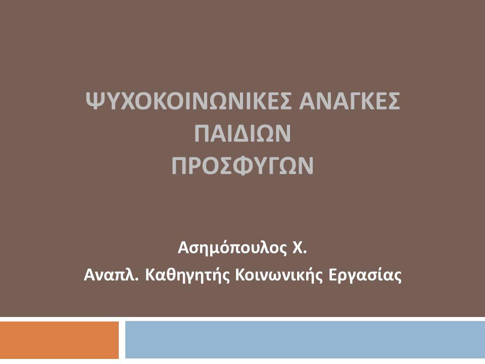 ΨΥΧΟΚΟΙΝΩΝΙΚΕΣ ΑΝΑΓΚΕΣ ΠΑΙΔΙΩΝ ΠΡΟΣΦΥΓΩΝ Ασημόπουλος Χ. Αναπλ. Καθηγητής Κοινωνικής Εργασίας