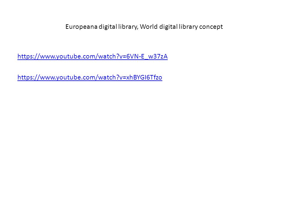 Europeana digital library, World digital library concept https://www.youtube.com/watch v=6VN-E_w37zA https://www.youtube.com/watch v=xhBYGI6Tfzo