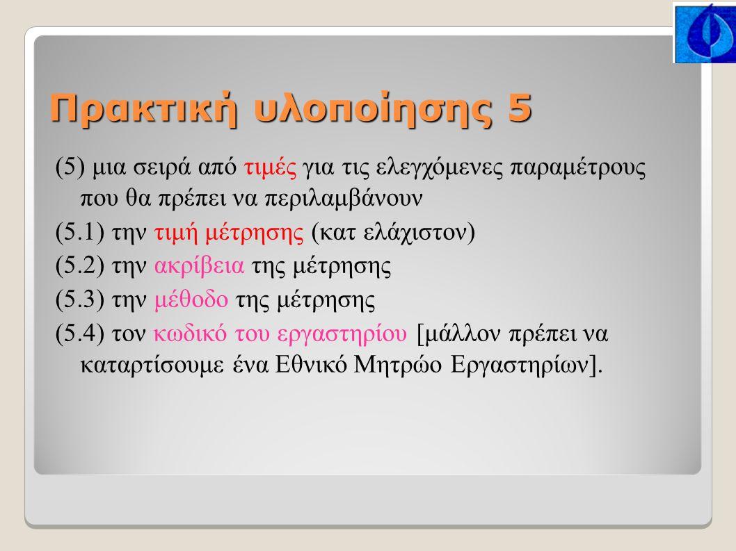 Πρακτική υλοποίησης 5 (5) μια σειρά από τιμές για τις ελεγχόμενες παραμέτρους που θα πρέπει να περιλαμβάνουν (5.1) την τιμή μέτρησης (κατ ελάχιστον) (5.2) την ακρίβεια της μέτρησης (5.3) την μέθοδο της μέτρησης (5.4) τον κωδικό του εργαστηρίου [μάλλον πρέπει να καταρτίσουμε ένα Εθνικό Μητρώο Εργαστηρίων].