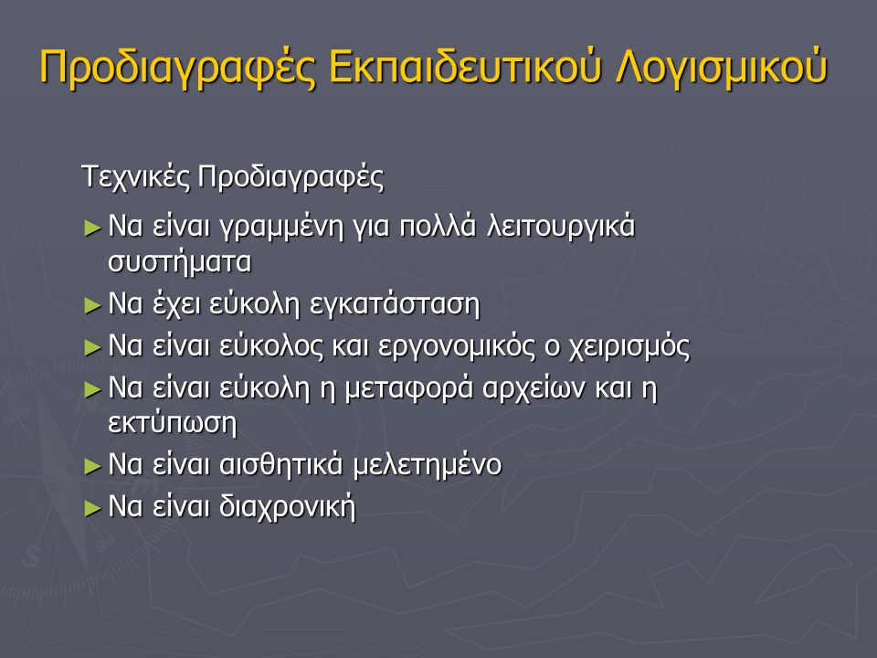Προδιαγραφές Εκπαιδευτικού Λογισμικού Γενικές ► Να αξιοποιεί όλα τα επικοινωνιακά μέσα (κείμενο, εικόνα, ήχο, μουσική, video, σχέδια και κινούμενα σχέδια) ► Όλα τα στοιχεία να «δένουν» μεταξύ τους ► Να είναι αλληλεπιδραστική ► Η λειτουργικότητα του συστήματος επιτρέπει στο μαθητή να ανακαλύψει τη γνώση σε συνεργασία με άλλους μαθητές και/ή τον εκπαιδευτικό