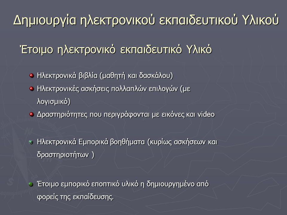 Έτοιμο ηλεκτρονικό εκπαιδευτικό Υλικό Δημιουργία ηλεκτρονικού εκπαιδευτικού Υλικού Ηλεκτρονικά βιβλία (μαθητή και δασκάλου) Ηλεκτρονικές ασκήσεις πολλαπλών επιλογών (με λογισμικό) Δραστηριότητες που περιγράφονται με εικόνες και video Ηλεκτρονικά Εμπορικά βοηθήματα (κυρίως ασκήσεων και δραστηριοτήτων ) Έτοιμο εμπορικό εποπτικό υλικό η δημιουργημένο από φορείς της εκπαίδευσης.
