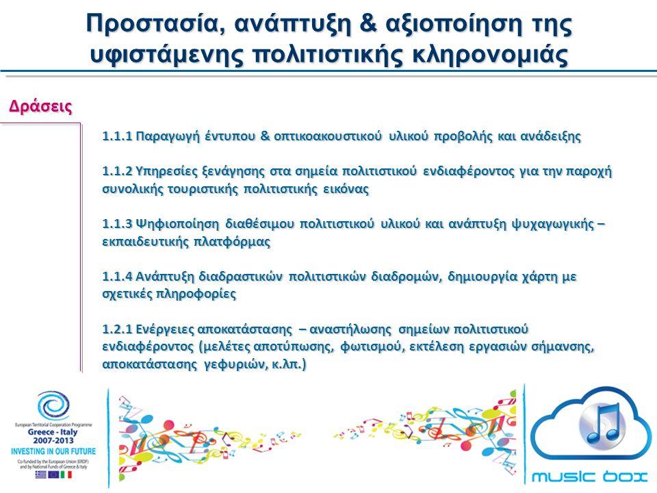 Προστασία, ανάπτυξη & αξιοποίηση της υφιστάμενης πολιτιστικής κληρονομιάς Δράσεις 1.1.1 Παραγωγή έντυπου & οπτικοακουστικού υλικού προβολής και ανάδειξης 1.1.2 Υπηρεσίες ξενάγησης στα σημεία πολιτιστικού ενδιαφέροντος για την παροχή συνολικής τουριστικής πολιτιστικής εικόνας 1.1.3 Ψηφιοποίηση διαθέσιμου πολιτιστικού υλικού και ανάπτυξη ψυχαγωγικής – εκπαιδευτικής πλατφόρμας 1.1.4 Ανάπτυξη διαδραστικών πολιτιστικών διαδρομών, δημιουργία χάρτη με σχετικές πληροφορίες 1.2.1 Ενέργειες αποκατάστασης – αναστήλωσης σημείων πολιτιστικού ενδιαφέροντος (μελέτες αποτύπωσης, φωτισμού, εκτέλεση εργασιών σήμανσης, αποκατάστασης γεφυριών, κ.λπ.)