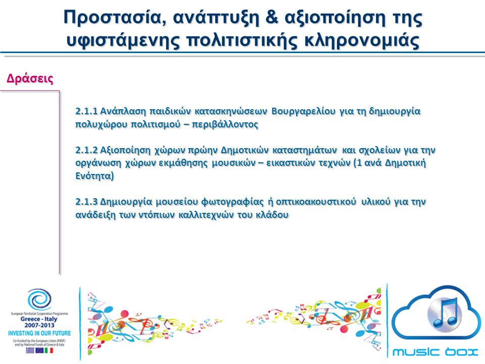 Προστασία, ανάπτυξη & αξιοποίηση της υφιστάμενης πολιτιστικής κληρονομιάς Δράσεις 2.1.1 Ανάπλαση παιδικών κατασκηνώσεων Βουργαρελίου για τη δημιουργία πολυχώρου πολιτισμού – περιβάλλοντος 2.1.2 Αξιοποίηση χώρων πρώην Δημοτικών καταστημάτων και σχολείων για την οργάνωση χώρων εκμάθησης μουσικών – εικαστικών τεχνών (1 ανά Δημοτική Ενότητα) 2.1.3 Δημιουργία μουσείου φωτογραφίας ή οπτικοακουστικού υλικού για την ανάδειξη των ντόπιων καλλιτεχνών του κλάδου