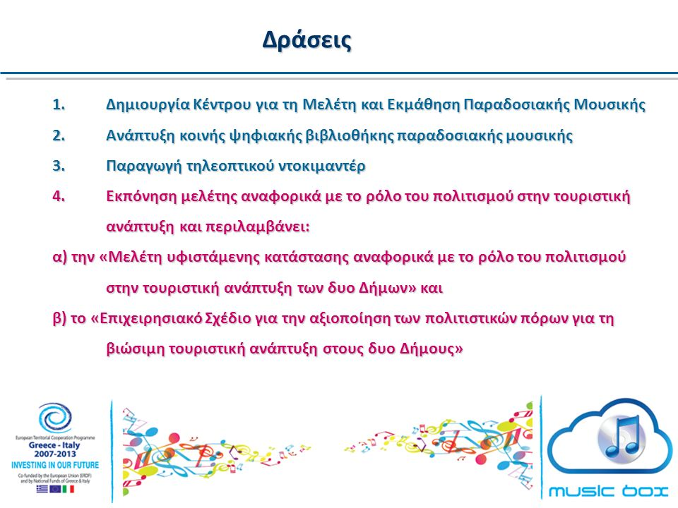 Δράσεις 1.Δημιουργία Κέντρου για τη Μελέτη και Εκμάθηση Παραδοσιακής Μουσικής 2.Ανάπτυξη κοινής ψηφιακής βιβλιοθήκης παραδοσιακής μουσικής 3.Παραγωγή τηλεοπτικού ντοκιμαντέρ 4.Εκπόνηση μελέτης αναφορικά με το ρόλο του πολιτισμού στην τουριστική ανάπτυξη και περιλαμβάνει: α) την «Μελέτη υφιστάμενης κατάστασης αναφορικά με το ρόλο του πολιτισμού στην τουριστική ανάπτυξη των δυο Δήμων» και β) το «Επιχειρησιακό Σχέδιο για την αξιοποίηση των πολιτιστικών πόρων για τη βιώσιμη τουριστική ανάπτυξη στους δυο Δήμους»