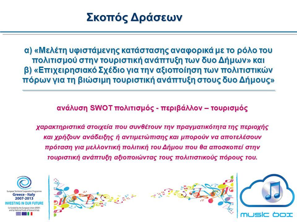 Σκοπός Δράσεων α) «Μελέτη υφιστάμενης κατάστασης αναφορικά με το ρόλο του πολιτισμού στην τουριστική ανάπτυξη των δυο Δήμων» και β) «Επιχειρησιακό Σχέδιο για την αξιοποίηση των πολιτιστικών πόρων για τη βιώσιμη τουριστική ανάπτυξη στους δυο Δήμους» ανάλυση SWOT πολιτισμός - περιβάλλον – τουρισμός χαρακτηριστικά στοιχεία που συνθέτουν την πραγματικότητα της περιοχής και χρήζουν ανάδειξης ή αντιμετώπισης και μπορούν να αποτελέσουν πρόταση για μελλοντική πολιτική του Δήμου που θα αποσκοπεί στην τουριστική ανάπτυξη αξιοποιώντας τους πολιτιστικούς πόρους του.