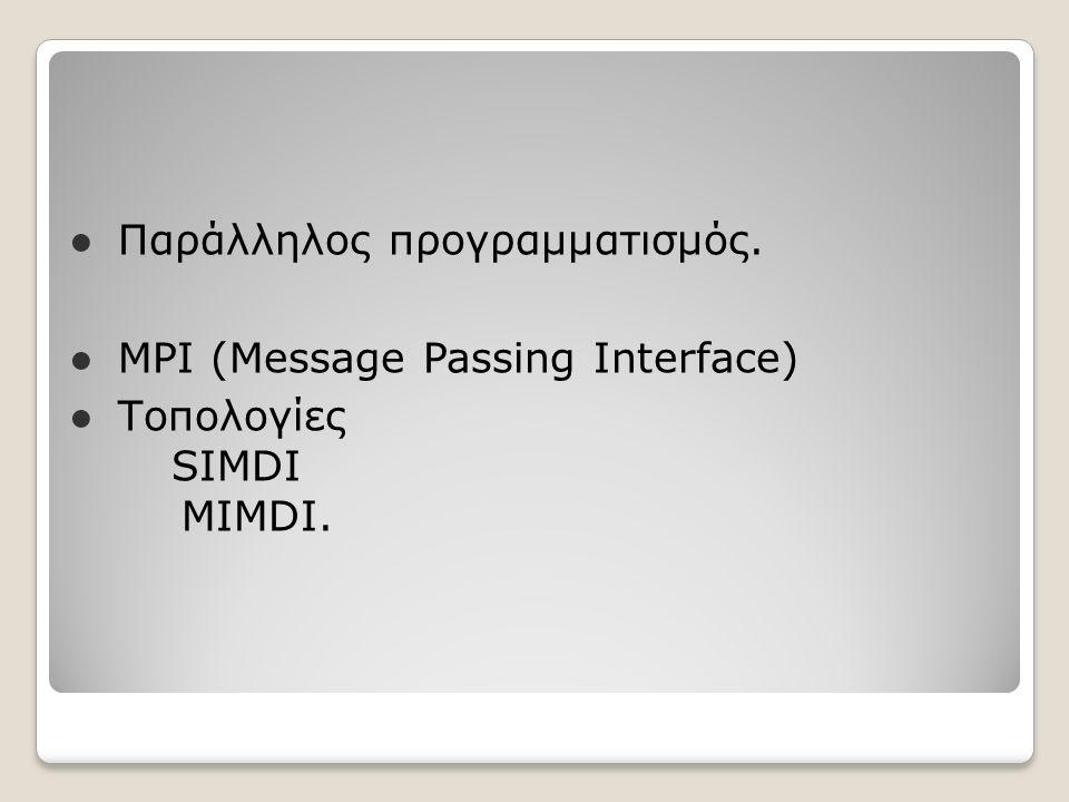● Παράλληλος προγραμματισμός. ● MPI (Message Passing Interface) ● Τοπολογίες SIMDI MIMDI.