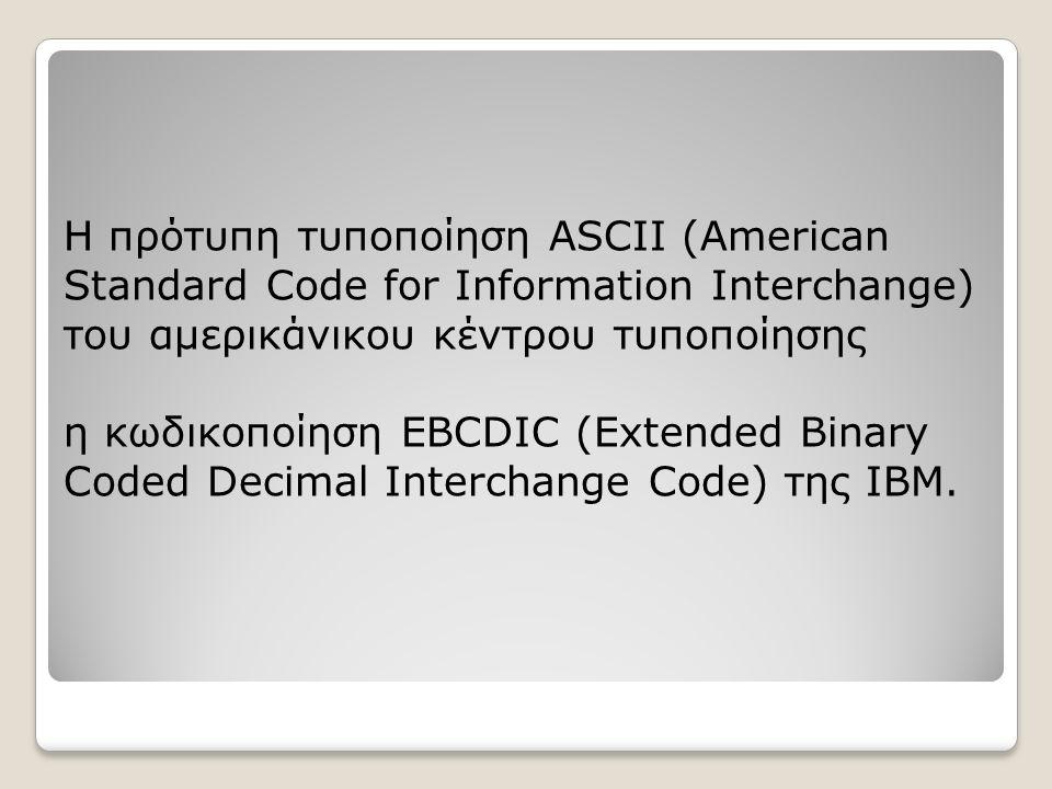 H πρότυπη τυποποίηση ASCII (American Standard Code for Information Interchange) του αμερικάνικου κέντρου τυποποίησης η κωδικοποίηση EBCDIC (Extended Binary Coded Decimal Interchange Code) της IBM.