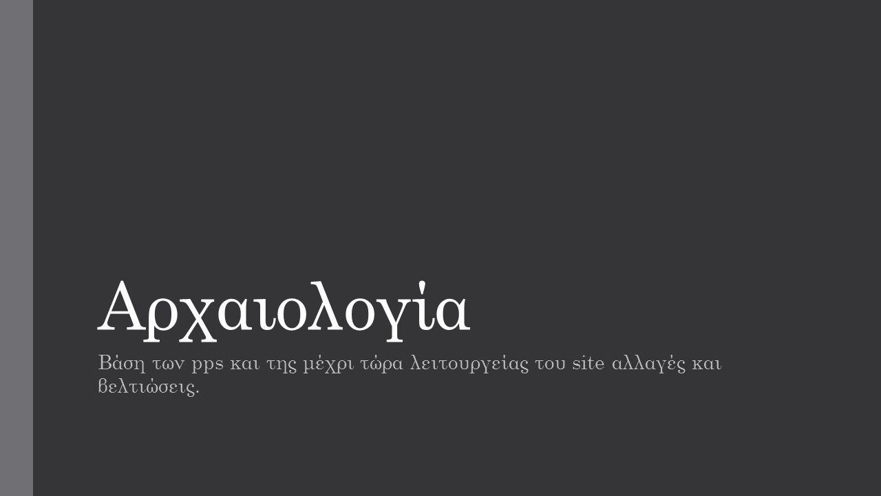 Αρχαιολογία Βάση των pps και της μέχρι τώρα λειτουργείας του site αλλαγές και βελτιώσεις.
