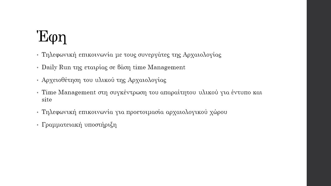 Έφη Τηλεφωνική επικοινωνία με τους συνεργάτες της Αρχαιολογίας Daily Run της εταιρίας σε βάση time Management Αρχειοθέτηση του υλικού της Αρχαιολογίας Time Management στη συγκέντρωση του απαραίτητου υλικού για έντυπο και site Τηλεφωνική επικοινωνία για προετοιμασία αρχαιολογικού χώρου Γραμματειακή υποστήριξη