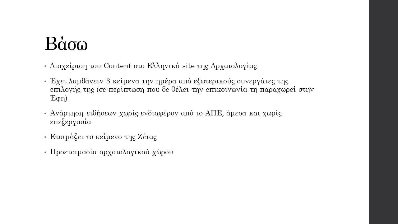 Βάσω Διαχείριση του Content στο Ελληνικό site της Αρχαιολογίας Έχει λαμβάνειν 3 κείμενα την ημέρα από εξωτερικούς συνεργάτες της επιλογής της (σε περίπτωση που δε θέλει την επικοινωνία τη παραχωρεί στην Έφη) Ανάρτηση ειδήσεων χωρίς ενδιαφέρον από το ΑΠΕ, άμεσα και χωρίς επεξεργασία Ετοιμάζει το κείμενο της Ζέτας Προετοιμασία αρχαιολογικού χώρου