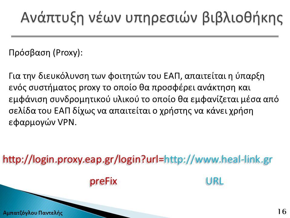 http://login.proxy.eap.gr/login?url=http://www.heal-link.gr preFix URL http://login.proxy.eap.gr/login?url=http://www.heal-link.gr preFix URL Αμπατζόγλου Παντελής 16 Ανάπτυξη νέων υπηρεσιών βιβλιοθήκης Πρόσβαση (Proxy): Για την διευκόλυνση των φοιτητών του ΕΑΠ, απαιτείται η ύπαρξη ενός συστήματος proxy το οποίο θα προσφέρει ανάκτηση και εμφάνιση συνδρομητικού υλικού το οποίο θα εμφανίζεται μέσα από σελίδα του ΕΑΠ δίχως να απαιτείται ο χρήστης να κάνει χρήση εφαρμογών VPN.