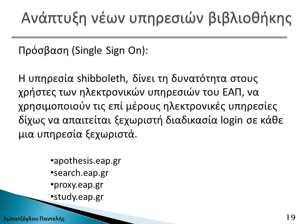 Αμπατζόγλου Παντελής 19 Ανάπτυξη νέων υπηρεσιών βιβλιοθήκης Πρόσβαση (Single Sign On): Η υπηρεσία shibboleth, δίνει τη δυνατότητα στους χρήστες των ηλεκτρονικών υπηρεσιών του ΕΑΠ, να χρησιμοποιούν τις επί μέρους ηλεκτρονικές υπηρεσίες δίχως να απαιτείται ξεχωριστή διαδικασία login σε κάθε μια υπηρεσία ξεχωριστά.