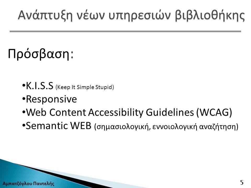 Αμπατζόγλου Παντελής 5 Ανάπτυξη νέων υπηρεσιών βιβλιοθήκης : Πρόσβαση : K.I.S.S (Keep It Simple Stupid) Responsive Web Content Accessibility Guidelines (WCAG) Semantic WEB (σημασιολογική, εννοιολογική αναζήτηση)