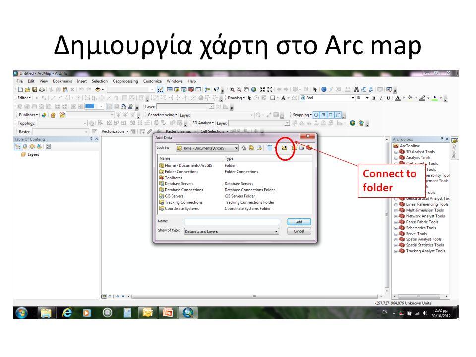 Ανοίγουμε το ArcMap Δημιουργούμε έναν άδειο χάρτη Προσθέτουμε τα δεδομένα μας (file→add data) Δημιουργία χάρτη στο Arc map Connect to folder