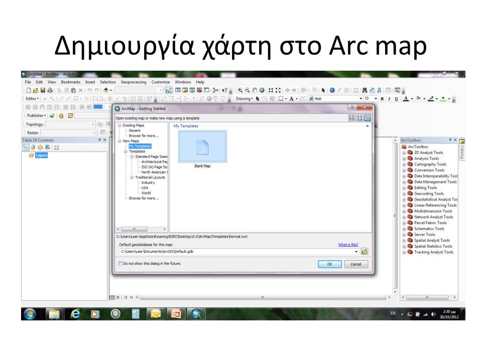Ανοίγουμε το ArcMap Δημιουργούμε έναν άδειο χάρτη Προσθέτουμε τα δεδομένα μας (file→add data) Δημιουργία χάρτη στο Arc map