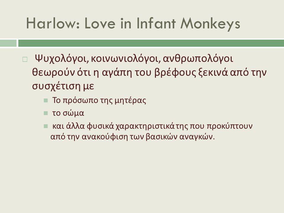 Harlow: Love in Infant Monkeys  Ψυχολόγοι, κοινωνιολόγοι, ανθρωπολόγοι θεωρούν ότι η αγάπη του βρέφους ξεκινά από την συσχέτιση με Το πρόσωπο της μητέρας το σώμα και άλλα φυσικά χαρακτηριστικά της που προκύπτουν από την ανακούφιση των βασικών αναγκών.