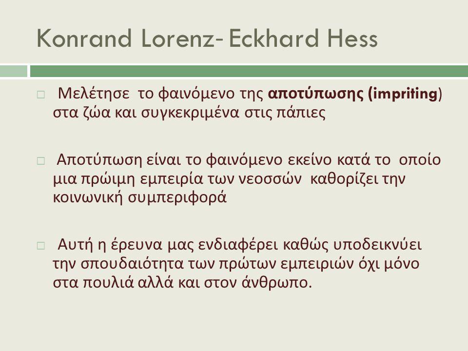 Konrand Lorenz- Eckhard Hess  Μελέτησε το φαινόμενο της αποτύπωσης (impriting) στα ζώα και συγκεκριμένα στις πάπιες  Αποτύπωση είναι το φαινόμενο εκείνο κατά το οποίο μια πρώιμη εμπειρία των νεοσσών καθορίζει την κοινωνική συμπεριφορά  Αυτή η έρευνα μας ενδιαφέρει καθώς υποδεικνύει την σπουδαιότητα των πρώτων εμπειριών όχι μόνο στα πουλιά αλλά και στον άνθρωπο.