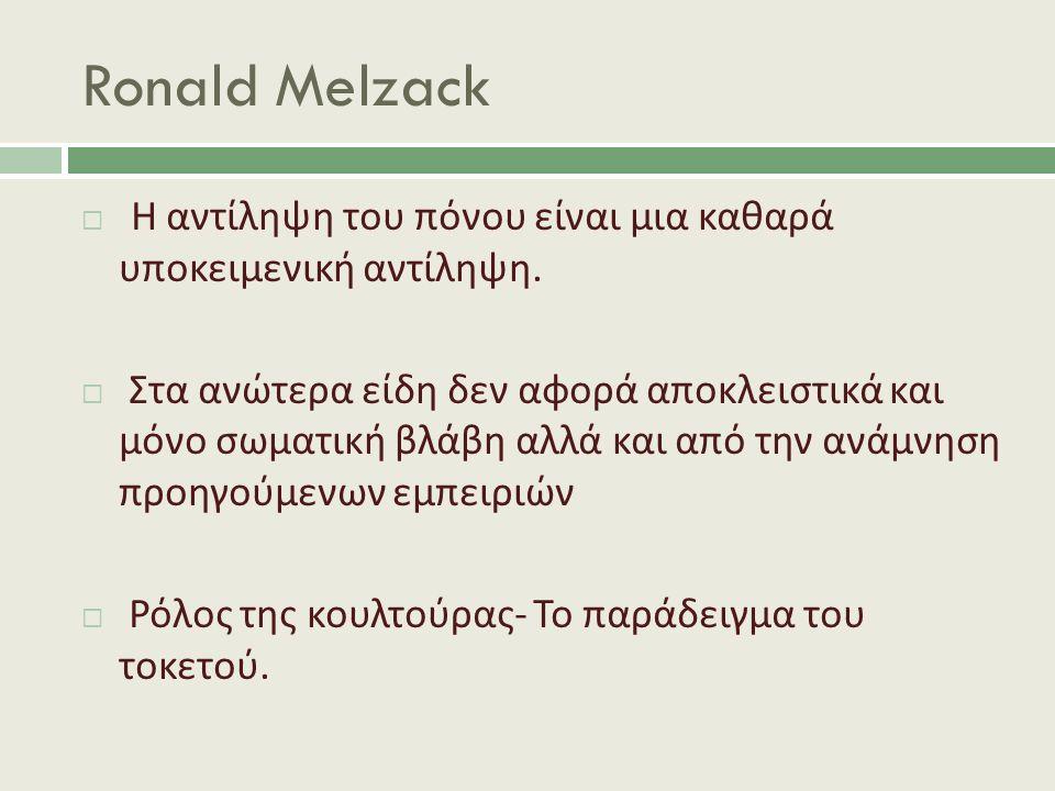 Ronald Melzack  Η αντίληψη του πόνου είναι μια καθαρά υποκειμενική αντίληψη.