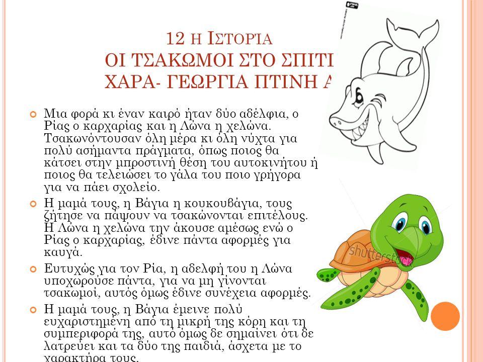12 Η Ι ΣΤΟΡΊΑ ΟΙ ΤΣΑΚΩΜΟΙ ΣΤΟ ΣΠΙΤΙ ΧΑΡΑ- ΓΕΩΡΓΙΑ ΠΤΙΝΗ Α2 Μια φορά κι έναν καιρό ήταν δύο αδέλφια, ο Ρίας ο καρχαρίας και η Λώνα η χελώνα.