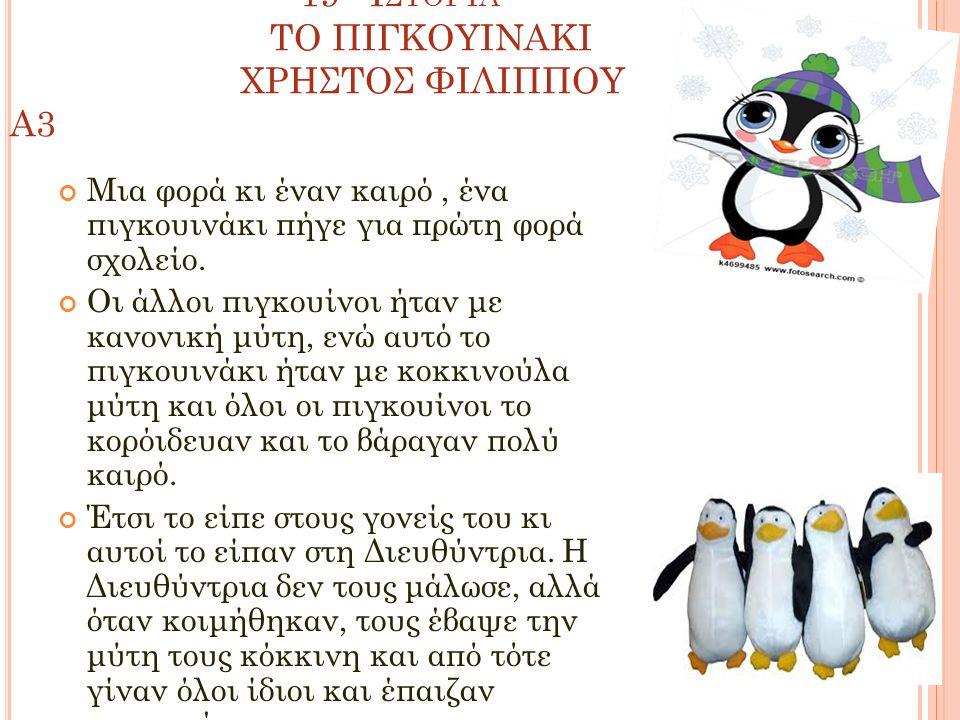 19 Η Ι ΣΤΟΡΊΑ ΤΟ ΠΙΓΚΟΥΙΝΑΚΙ ΧΡΗΣΤΟΣ ΦΙΛΙΠΠΟΥ A3 Μια φορά κι έναν καιρό, ένα πιγκουινάκι πήγε για πρώτη φορά σχολείο.