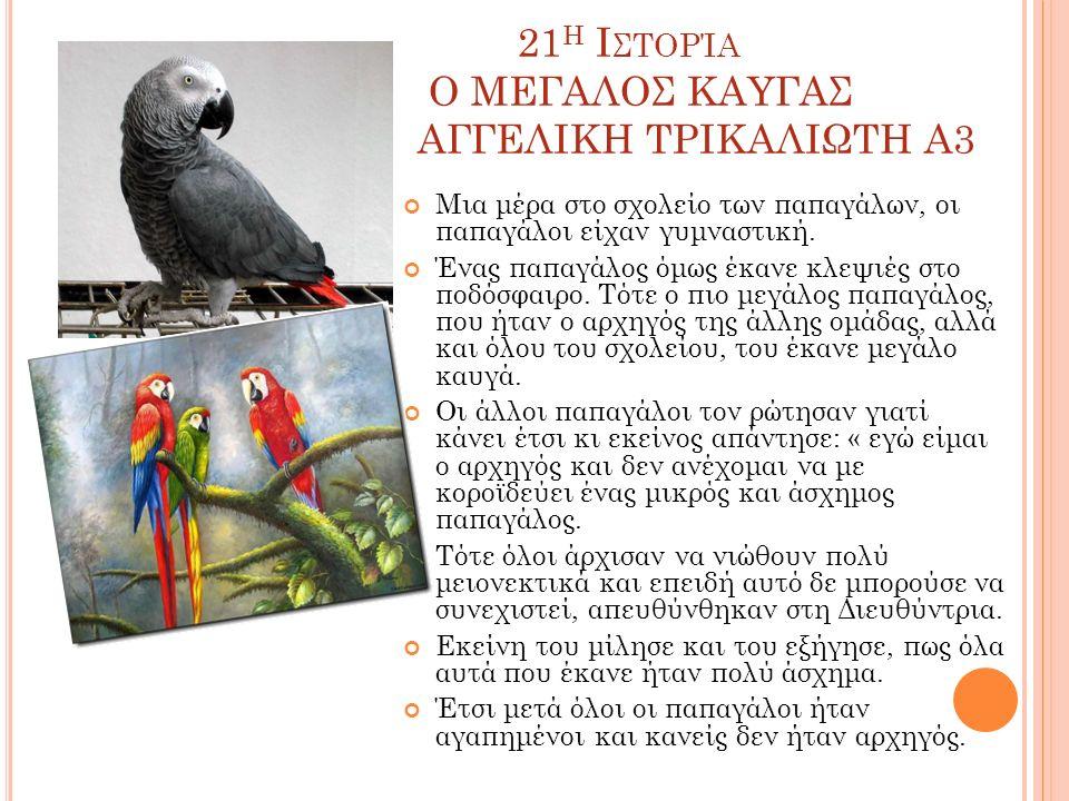 21 Η Ι ΣΤΟΡΊΑ Ο ΜΕΓΑΛΟΣ ΚΑΥΓΑΣ ΑΓΓΕΛΙΚΗ ΤΡΙΚΑΛΙΩΤΗ Α3 Μια μέρα στο σχολείο των παπαγάλων, οι παπαγάλοι είχαν γυμναστική.