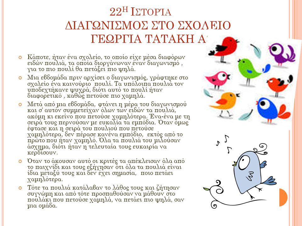 22 Η Ι ΣΤΟΡΊΑ ΔΙΑΓΩΝΙΣΜΟΣ ΣΤΟ ΣΧΟΛΕΙΟ ΓΕΩΡΓΙΑ ΤΑΤΑΚΗ Α3 Κάποτε, ήταν ένα σχολείο, το οποίο είχε μέσα διαφόρων ειδών πουλιά, τα οποία διοργάνωναν έναν διαγωνισμό, για το πιο πουλί θα πετάξει πιο ψηλά.