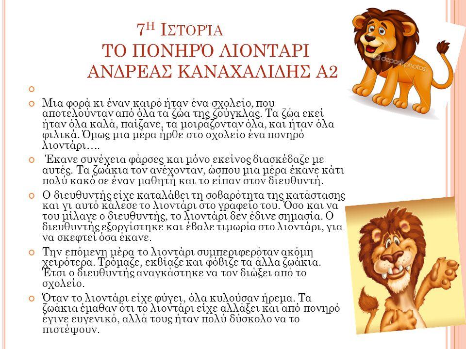 7 Η Ι ΣΤΟΡΊΑ ΤΟ ΠΟΝΗΡΌ ΛΙΟΝΤΑΡΙ ΑΝΔΡΕΑΣ ΚΑΝΑΧΑΛΙΔΗΣ Α2 Μια φορά κι έναν καιρό ήταν ένα σχολείο, που αποτελούνταν από όλα τα ζώα της ζούγκλας.