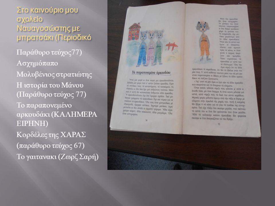 Στο καινούριο μου σχολείο Ναυαγοσώστης με μπρατσάκι ( Περιοδικό Παράθυρο τεύχος 77) Ασχημόπαπο Μολυβένιος στρατιώτης Η ιστορία του Μάνου ( Παράθυρο τεύχος 77) Το παραπονεμένο αρκουδάκι ( ΚΑΛΗΜΕΡΑ ΕΙΡΗΝΗ ) Κορδέλες της ΧΑΡΑΣ ( παράθυρο τεύχος 67) Το γαιτανακι ( Ζωρζ Σαρή )