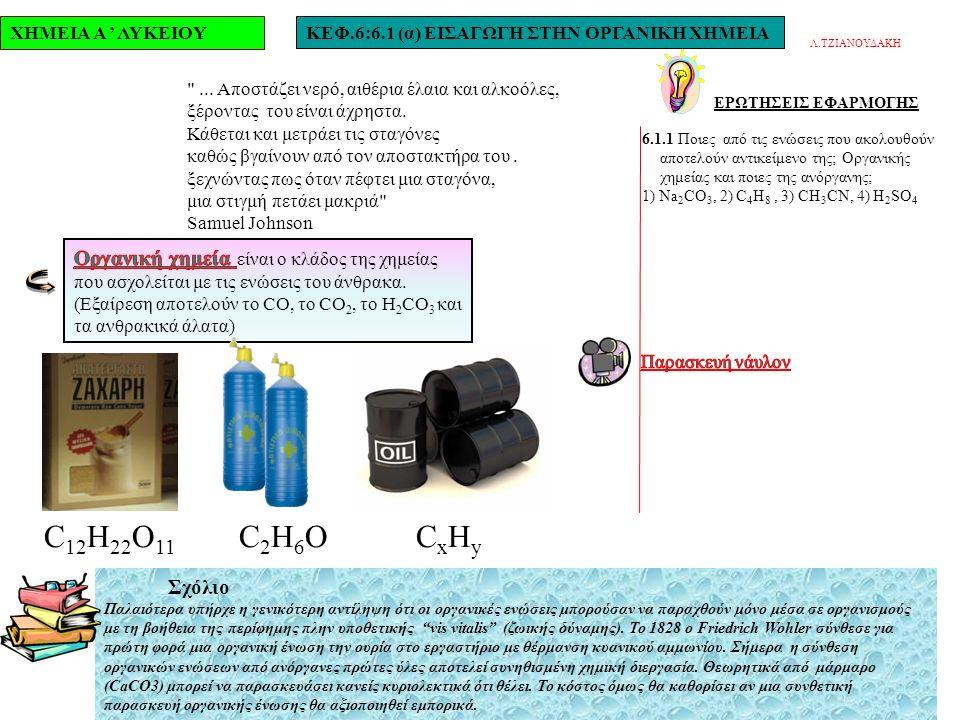 ΧΗΜΕΙΑ Α ' ΛΥΚΕΙΟΥΚΕΦ.6:6.1 (α) ΕΙΣΑΓΩΓΗ ΣΤΗΝ ΟΡΓΑΝΙΚΗ ΧΗΜΕΙΑ ΕΡΩΤΗΣΕΙΣ ΕΦΑΡΜΟΓΗΣ 6.1.1 Ποιες από τις ενώσεις που ακολουθούν αποτελούν αντικείμενο της; Οργανικής χημείας και ποιες της ανόργανης; 1) Na 2 CO 3, 2) C 4 H 8, 3) CH 3 CN, 4) H 2 SO 4 Λ.ΤΖΙΑΝΟΥΔΑΚΗ ...