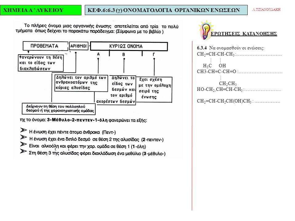 ΧΗΜΕΙΑ Α ' ΛΥΚΕΙΟΥΚΕΦ.6:6.3 (γ) ΟΝΟΜΑΤΟΛΟΓΙΑ ΟΡΓΑΝΙΚΩΝ ΕΝΩΣΕΩΝ ΕΡΩΤΗΣΕΙΣ ΚΑΤΑΝΟΗΣΗΣ Λ.ΤΖΙΑΝΟΥΔΑΚΗ 6.3.4 Να ονομασθούν οι ενώσεις: CH 2 =CH-CH-CH 3 :……………………….