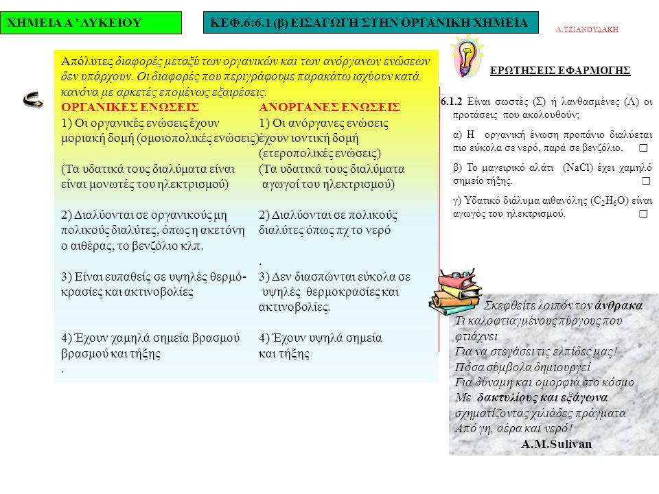 ΧΗΜΕΙΑ Α ' ΛΥΚΕΙΟΥΚΕΦ.6:6.1 (β) ΕΙΣΑΓΩΓΗ ΣΤΗΝ ΟΡΓΑΝΙΚΗ ΧΗΜΕΙΑ ΕΡΩΤΗΣΕΙΣ ΕΦΑΡΜΟΓΗΣ 6.1.2 Είναι σωστές (Σ) ή λανθασμένες (Λ) οι προτάσεις που ακολουθούν; α) Η οργανική ένωση προπάνιο διαλύεται πιο εύκολα σε νερό, παρά σε βενζόλιο.