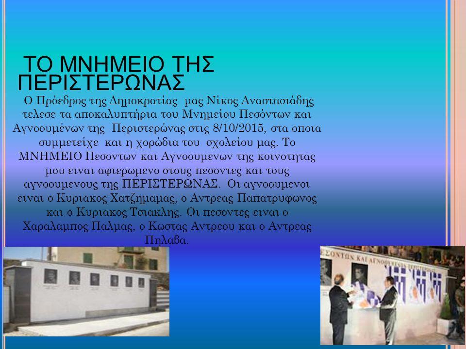 ΤΟ ΜΝΗΜΕΙΟ ΤΗΣ ΠΕΡΙΣΤΕΡΩΝΑΣ Ο Πρόεδρος της Δημοκρατίας μας Νίκος Αναστασιάδης τελεσε τα αποκαλυπτήρια του Μνημείου Πεσόντων και Αγνοουμένων της Περιστερώνας στις 8/10/2015, στα οποια συμμετείχε και η χορώδια του σχολείου μας.