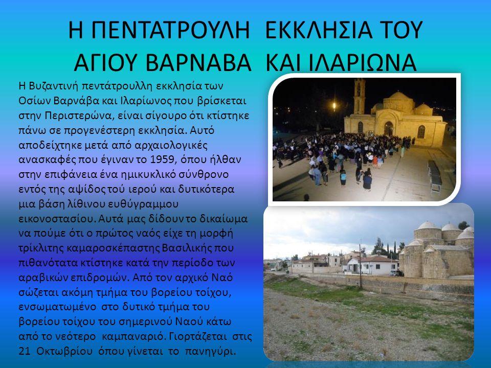 Η ΠΕΝΤΑΤΡΟΥΛΗ ΕΚΚΛΗΣΙΑ ΤΟΥ ΑΓΙΟΥ ΒΑΡΝΑΒΑ ΚΑΙ ΙΛΑΡΙΩΝΑ Η Βυζαντινή πεντάτρουλλη εκκλησία των Οσίων Βαρνάβα και Ιλαρίωνος που βρίσκεται στην Περιστερώνα, είναι σίγουρο ότι κτίστηκε πάνω σε προγενέστερη εκκλησία.