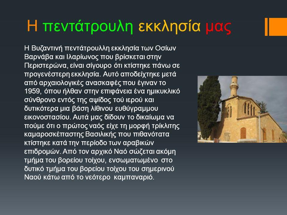 Η πεντάτρουλη εκκλησία μας Η Βυζαντινή πεντάτρουλλη εκκλησία των Οσίων Βαρνάβα και Ιλαρίωνος που βρίσκεται στην Περιστερώνα, είναι σίγουρο ότι κτίστηκε πάνω σε προγενέστερη εκκλησία.