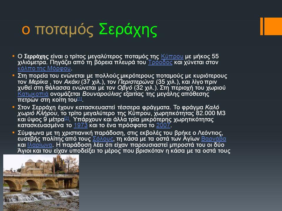 ο ποταμός Σεράχης  Ο Σερράχη ς είναι ο τρίτος μεγαλύτερος ποταμός της Κύπρου με μήκος 55 χιλιόμετρα. Πηγάζει από τη βόρεια πλευρά του Τρόοδος και χύν