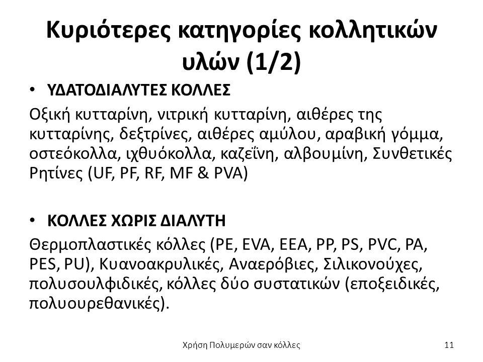 Κυριότερες κατηγορίες κολλητικών υλών (1/2) ΥΔΑΤΟΔΙΑΛΥΤΕΣ ΚΟΛΛΕΣ Οξική κυτταρίνη, νιτρική κυτταρίνη, αιθέρες της κυτταρίνης, δεξτρίνες, αιθέρες αμύλου, αραβική γόμμα, οστεόκολλα, ιχθυόκολλα, καζεΐνη, αλβουμίνη, Συνθετικές Ρητίνες (UF, PF, RF, MF & PVA) ΚΟΛΛΕΣ ΧΩΡΙΣ ΔΙΑΛΥΤΗ Θερμοπλαστικές κόλλες (PE, EVA, EEA, PP, PS, PVC, PA, PES, PU), Κυανοακρυλικές, Αναερόβιες, Σιλικονούχες, πολυσουλφιδικές, κόλλες δύο συστατικών (εποξειδικές, πολυουρεθανικές).