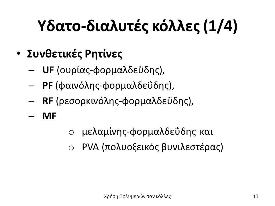 Υδατο-διαλυτές κόλλες (1/4) Συνθετικές Ρητίνες – UF (ουρίας-φορμαλδεΰδης), – PF (φαινόλης-φορμαλδεΰδης), – RF (ρεσορκινόλης-φορμαλδεΰδης), – MF o μελαμίνης-φορμαλδεΰδης και o PVA (πολυοξεικός βυνιλεστέρας) Χρήση Πολυμερών σαν κόλλες13