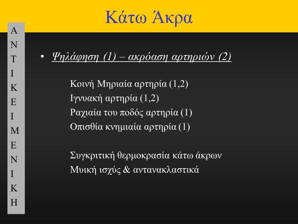 Κάτω Άκρα ΑΝΤΙΚΕΙΜΕΝΙΚΗΑΝΤΙΚΕΙΜΕΝΙΚΗ Ψηλάφηση (1) – ακρόαση αρτηριών (2) Κοινή Μηριαία αρτηρία (1,2) Ιγνυακή αρτηρία (1,2) Ραχιαία του ποδός αρτηρία (1) Οπισθία κνημιαία αρτηρία (1) Συγκριτική θερμοκρασία κάτω άκρων Μυική ισχύς & αντανακλαστικά