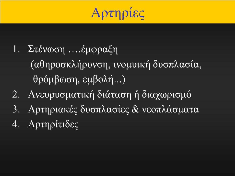 Αρτηρίες 1.Στένωση ….έμφραξη (αθηροσκλήρυνση, ινομυική δυσπλασία, θρόμβωση, εμβολή...) 2.Ανευρυσματική διάταση ή διαχωρισμό 3.Αρτηριακές δυσπλασίες & νεοπλάσματα 4.Αρτηρίτιδες