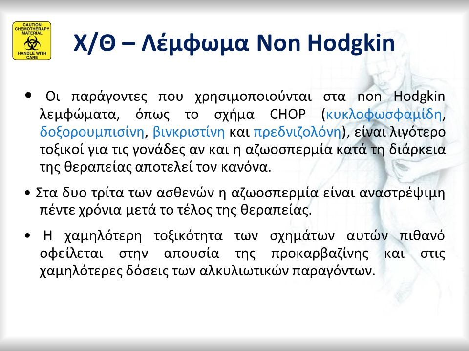 Χ/Θ – Λέμφωμα Non Hodgkin Οι παράγοντες που χρησιμοποιούνται στα non Hodgkin λεμφώματα, όπως το σχήμα CHOP (κυκλοφωσφαμίδη, δοξορουμπισίνη, βινκριστίνη και πρεδνιζολόνη), είναι λιγότερο τοξικοί για τις γονάδες αν και η αζωοσπερμία κατά τη διάρκεια της θεραπείας αποτελεί τον κανόνα.