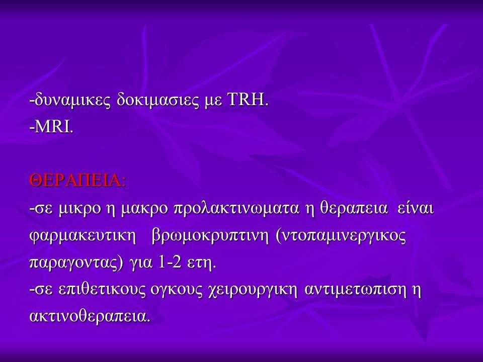 -δυναμικες δοκιμασιες με TRH. -MRI.ΘΕΡΑΠΕΙΑ: -σε μικρο η μακρο προλακτινωματα η θεραπεια είναι φαρμακευτικη βρωμοκρυπτινη (ντοπαμινεργικος παραγοντας)