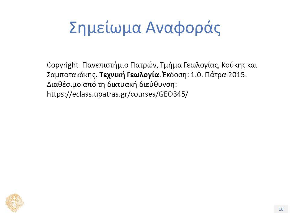 16 Σημείωμα Αναφοράς Copyright Πανεπιστήμιο Πατρών, Τμήμα Γεωλογίας, Κούκης και Σαμπατακάκης. Τεχνική Γεωλογία. Έκδοση: 1.0. Πάτρα 2015. Διαθέσιμο από