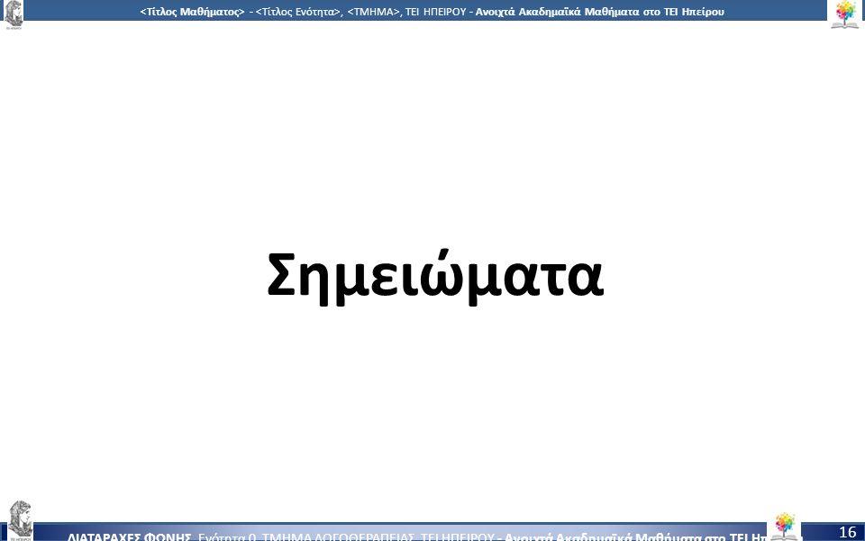 1616 -,, ΤΕΙ ΗΠΕΙΡΟΥ - Ανοιχτά Ακαδημαϊκά Μαθήματα στο ΤΕΙ Ηπείρου ΔΙΑΤΑΡΑΧΕΣ ΦΩΝΗΣ, Ενότητα 0, ΤΜΗΜΑ ΛΟΓΟΘΕΡΑΠΕΙΑΣ, ΤΕΙ ΗΠΕΙΡΟΥ - Ανοιχτά Ακαδημαϊκά Μαθήματα στο ΤΕΙ Ηπείρου 16 Σημειώματα