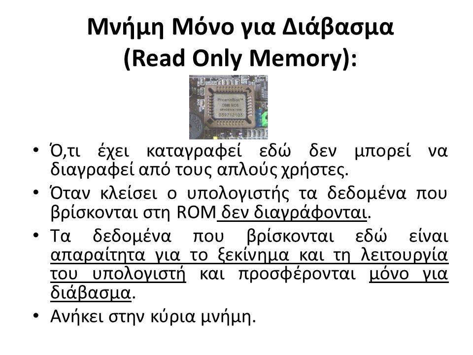 Μνήμη Μόνο για Διάβασμα (Read Only Memory): Ό,τι έχει καταγραφεί εδώ δεν μπορεί να διαγραφεί από τους απλούς χρήστες.
